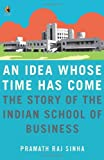 img - for An Idea Whose Time Has Come: The Story of the Indian School of Business book / textbook / text book
