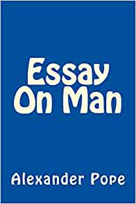 the essay on man pope Alexander pope an essay on man an essay on man the poem is an attempt to vindicate the ways of god to man, a variation on milton's attempt in.