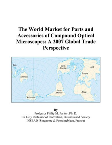The World Market For Parts And Accessories Of Compound Optical Microscopes: A 2007 Global Trade Perspective