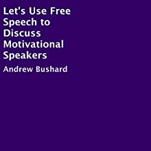 Let's Use Free Speech to Discuss Motivational Speakers (       UNABRIDGED) by Andrew Bushard Narrated by Adam Chisnall