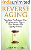 Reverse Aging : Six Steps To Activate Your Rejuvenation Powers And Reverse The Aging Process (English Edition)
