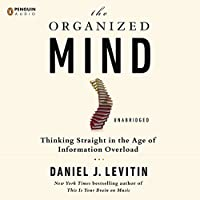 The Organized Mind: Thinking Straight in the Age of Information Overload (       UNABRIDGED) by Daniel J. Levitin Narrated by Luke Daniels