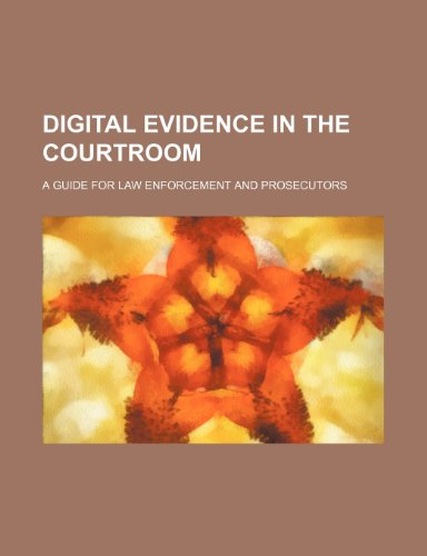 Digital Evidence in the Courtroom: A Guide for Law Enforcement and Prosecutors