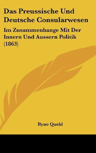 Das Preussische Und Deutsche Consularwesen: Im Zusammenhange Mit Der Innern Und Aussern Politik (1863)