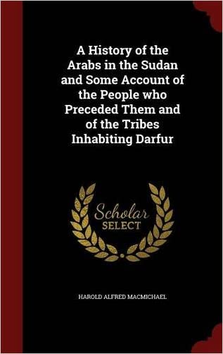 A History of the Arabs in the Sudan and Some Account of the People who Preceded Them and of the Tribes Inhabiting Darfur