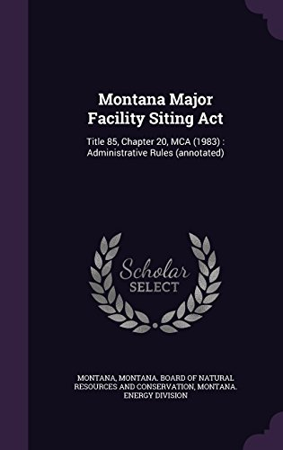 Montana Major Facility Siting Act: Title 85, Chapter 20, MCA (1983) : Administrative Rules (annotated)