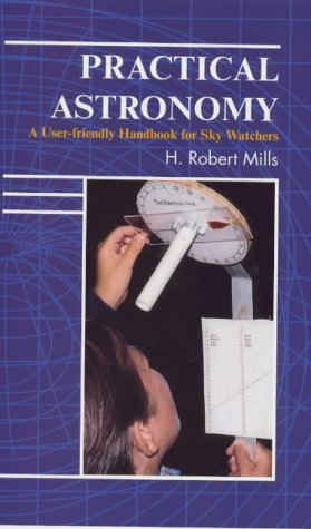 Practical Astronomy: A User-Friendly Handbook for Skywatchers, H. Robert Mills