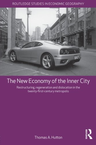 The New Economy of the Inner City: Restructuring, Regeneration and Dislocation in the 21st Century Metropolis (Routledge Studies in Economic Geography) PDF