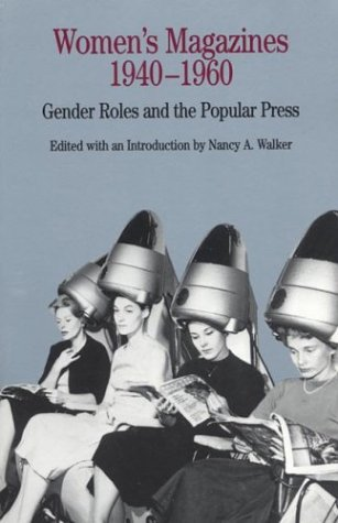 Womens Magazines 1940-1960 : Gender Roles and the Popular Press, NANCY A. WALKER