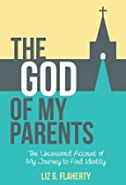 The God Of My Parents: The Uncensored Account Of My Journey To Find Identity