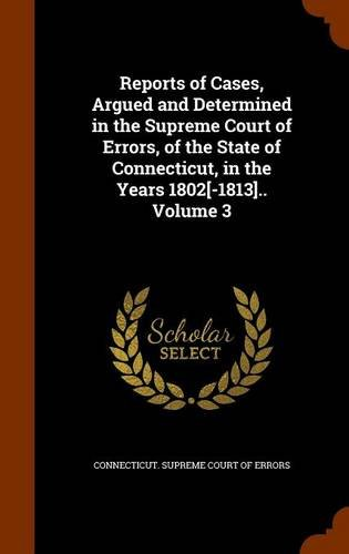 Reports of Cases, Argued and Determined in the Supreme Court of Errors, of the State of Connecticut, in the Years 1802[-1813].. Volume 3