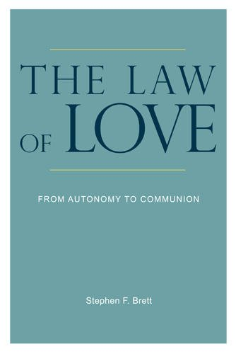 The Law of Love: From Autonomy to Communion, Stephen F. Brett