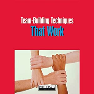 Team Building Techniques That Work: Pratical Advice For Fostering Teamwork Among Your Staff | [Briefings Media Group]