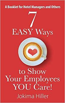 7 EASY Ways To Show Your Employees YOU Care! A Booklet For Hotel Managers And Others