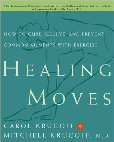 Healing Moves: How to Cure, Relieve, and Prevent Common Ailments with Exercise, Carol Krucoff, Mitchell Krucoff