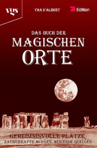 Das Buch der Magischen Orte. Geheimnisvolle Plätze, Zauberhafte Burgen, Heilende Quellen
