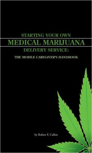 Starting your own Medical Marijuana Deliver Service: The Mobile Caregiver's Handbook written by Robert Caulkin