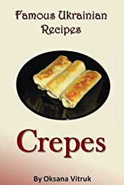 Crepes - Crepe Recipes - Step by Step Recipe Cookbook (Famous Ukrainian Recipes)
