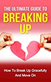The Ultimate Guide to Breaking Up: How to Break Up Gracefully and Move On (Becoming Happy, Finding True Love, Building Up Confidence, Breakup Recovery)