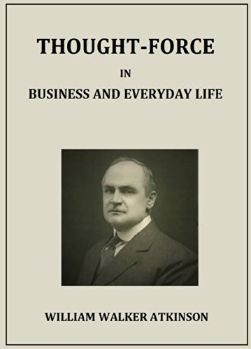 William Walker Atkinson - THOUGHT-FORCE IN BUSINESS AND EVERYDAY LIFE (Italian Edition)