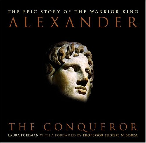Alexander : The Conqueror: The Epic Story of the Warrior King, LAURA FOREMAN, EUGENE N. BORZA