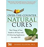 img - for [ Over the Counter Natural Cures: Take Charge of Your Health in 30 Days with 10 Lifesaving Supplements for Under $10 BY Ellison, Shane ( Author ) ] { Paperback } 2009 book / textbook / text book
