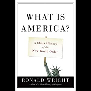 What Is America: A Short History of the New World Order | [Ronald Wright]