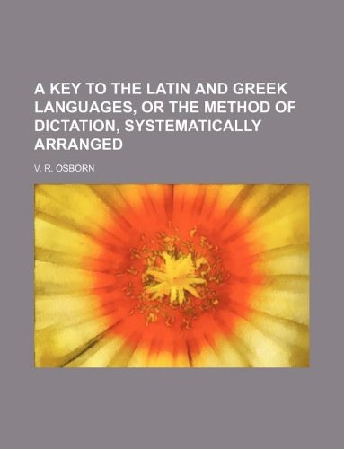 A key to the Latin and Greek languages, or The method of dictation, systematically arranged