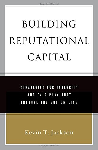 Building Reputational Capital: Strategies for Integrity and Fair Play that Improve the Bottom Line