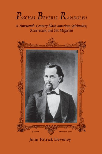 Paschal Beverly Randolph: A Nineteenth-Century Black American Spiritualist, Rosicrucian, and Sex Magician (SUNY Series in Western Esoteric Traditions)