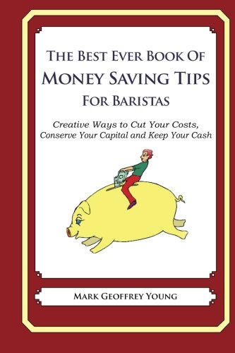 The Best Ever Book of Money Saving Tips for Baristas: Creative Ways to Cut Your Costs,  Conserve Your Capital And Keep Your Cash
