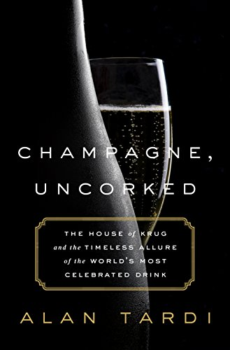 Champagne, Uncorked: The House of Krug and the Timeless Allure of the World's Most Celebrated Drink by Alan Tardi