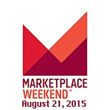 Marketplace Weekend, August 21, 2015  by Lizzie O'Leary Narrated by Lizzie O'Leary