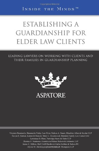 Establishing a Guardianship for Elder Law Clients: Leading Lawyers on Working with Clients and Their Families in Guardia
