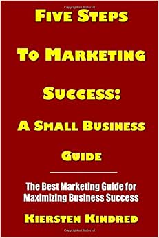 Five Steps To Marketing Success: A Small Business Guide