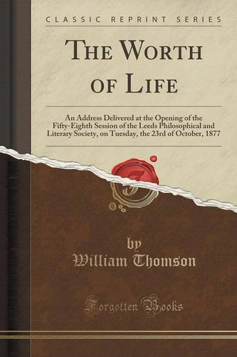 The Worth of Life: An Address Delivered at the Opening of the Fifty-Eighth Session of the Leeds Philosophical and Literary Society, on Tuesday, the 23rd of October, 1877 (Classic Reprint)