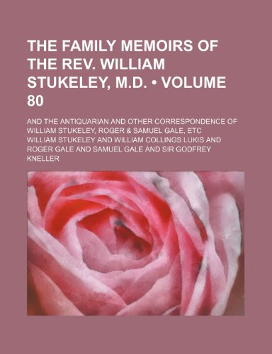 The Family Memoirs of the REV. William Stukeley, M.D. (Volume 80); And the Antiquarian and Other Correspondence of William Stukeley, Roger & Samuel Ga