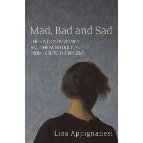 Mad, Bad and Sad: A History of Women and the Mind Doctors from 1800 to the Present