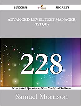 Advanced Level Test Manager (ISTQB) 228 Success Secrets - 228 Most Asked Questions On Advanced Level Test Manager (ISTQB) - What You Need To Know