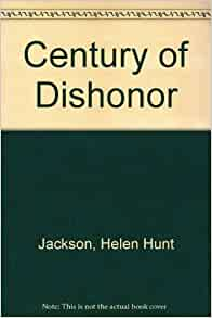 an analysis of helen hunt jacksons novel a century of dishonor Through a century of dishonor, helen hunt jackson sought to galvanize the american nation against the united states federal government's native american treaty abuses.