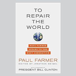 To Repair the World: Paul Farmer Speaks to the Next Generation | [Paul Farmer, Jonathan Weigel (editor), Bill Clinton (foreword)]