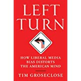 Left Turn: How Liberal Media Bias Distorts the American Mind ~ Tim Groseclose PhD