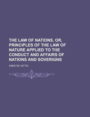 The law of nations, or, Principles of the law of nature applied to the conduct and affairs of nations and soverigns