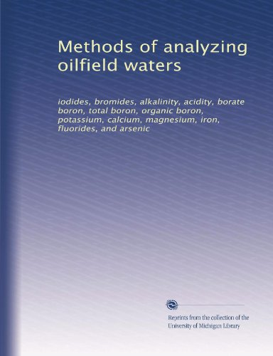 Methods Of Analyzing Oilfield Waters: Iodides, Bromides, Alkalinity, Acidity, Borate Boron, Total Boron, Organic Boron, Potassium, Calcium, Magnesium, Iron, Fluorides, And Arsenic