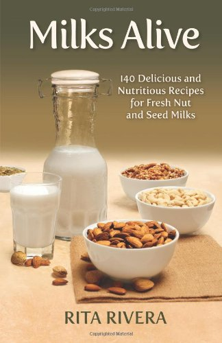 Milks Alive: 140 Delicious And Nutritions Recipes For Fresh Nut And Seed Milks
