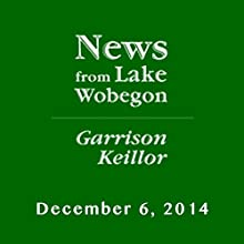 The News from Lake Wobegon from A Prairie Home Companion, December 06, 2014  by Garrison Keillor Narrated by Garrison Keillor