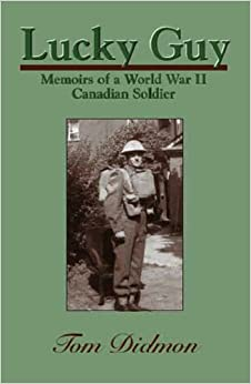 Lucky Guy: Memoirs of a World War II Canadian Soldier: Tom Didmon