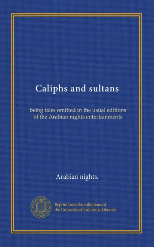 Caliphs and sultans: being tales omitted in the usual editions of the Arabian nights entertainments PDF