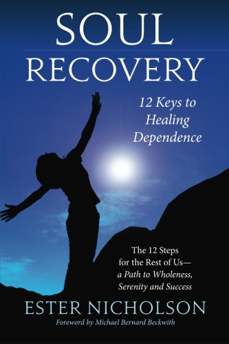 Soul Recovery - 12 Keys to Healing Dependence: The 12 Steps for the Rest of Us - A Path to Wholeness, Serenity and Success PDF