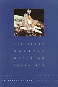 Space Shuttle Decision, 1965-1972 (History of the Space Shuttle, Volume 1) T. A. Heppenheimer